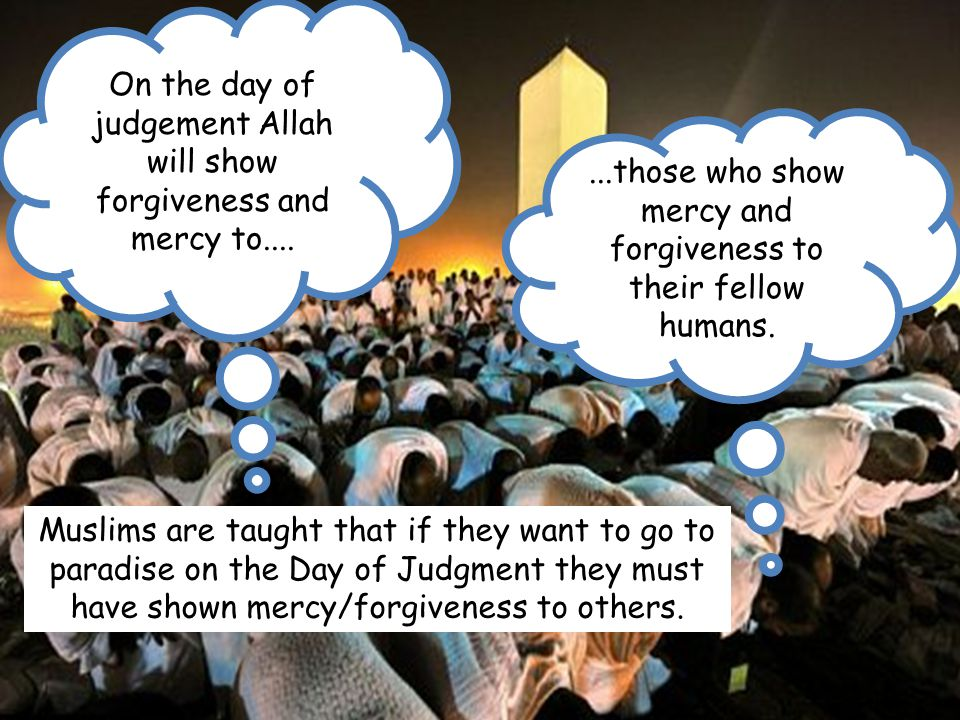 On the day of judgement Allah will show forgiveness and mercy to....