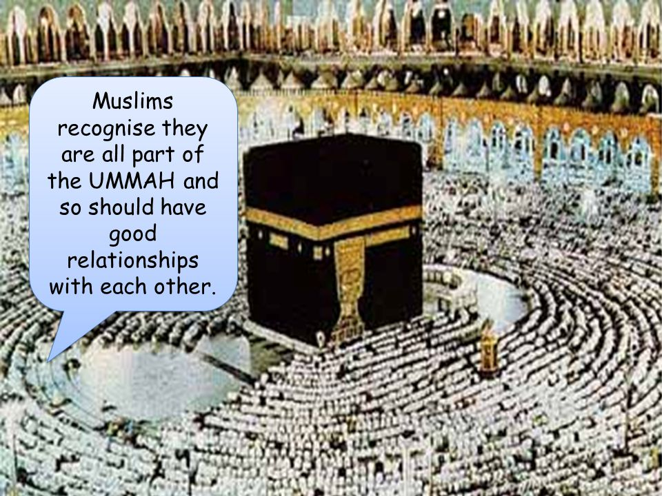 UR Muslims recognise they are all part of the UMMAH and so should have good relationships with each other.