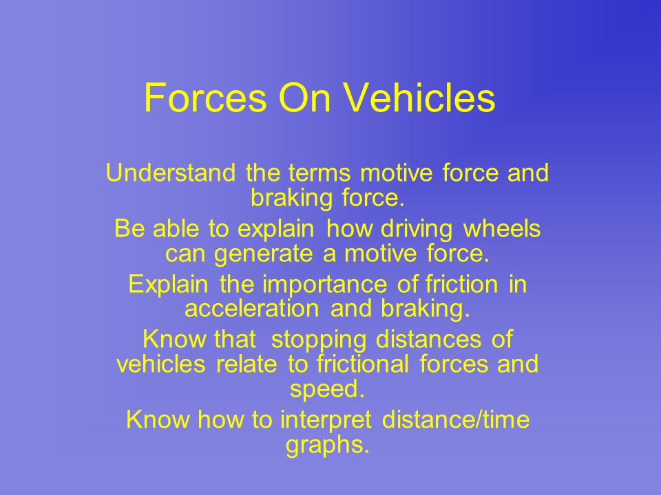 Forces On Vehicles Understand the terms motive force and braking force. Be able to explain how driving wheels can generate a motive force.