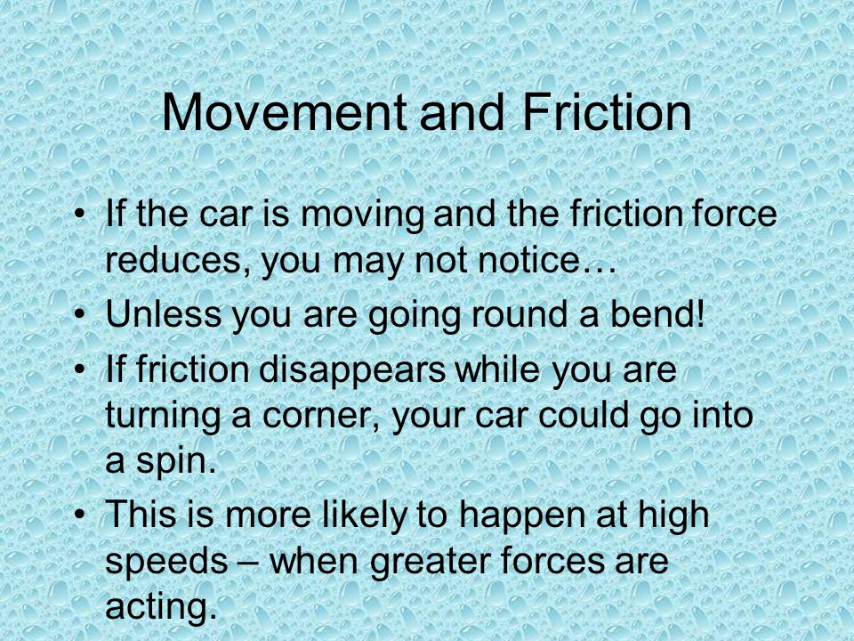 Movement and Friction If the car is moving and the friction force reduces, you may not notice… Unless you are going round a bend!