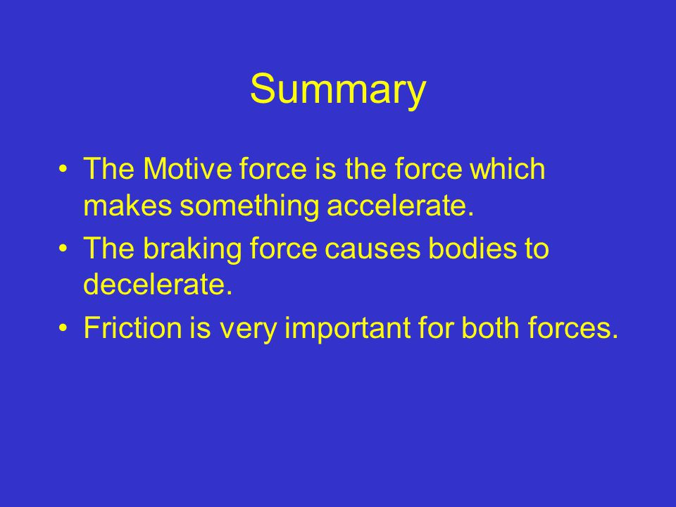 Summary The Motive force is the force which makes something accelerate. The braking force causes bodies to decelerate.