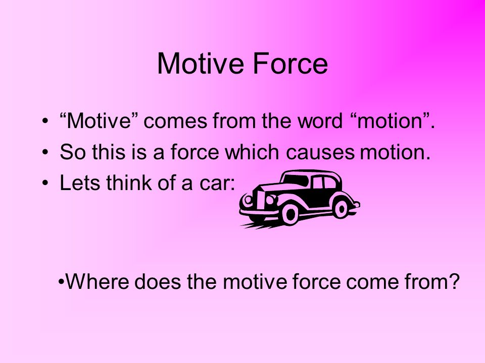 Motive Force Motive comes from the word motion .