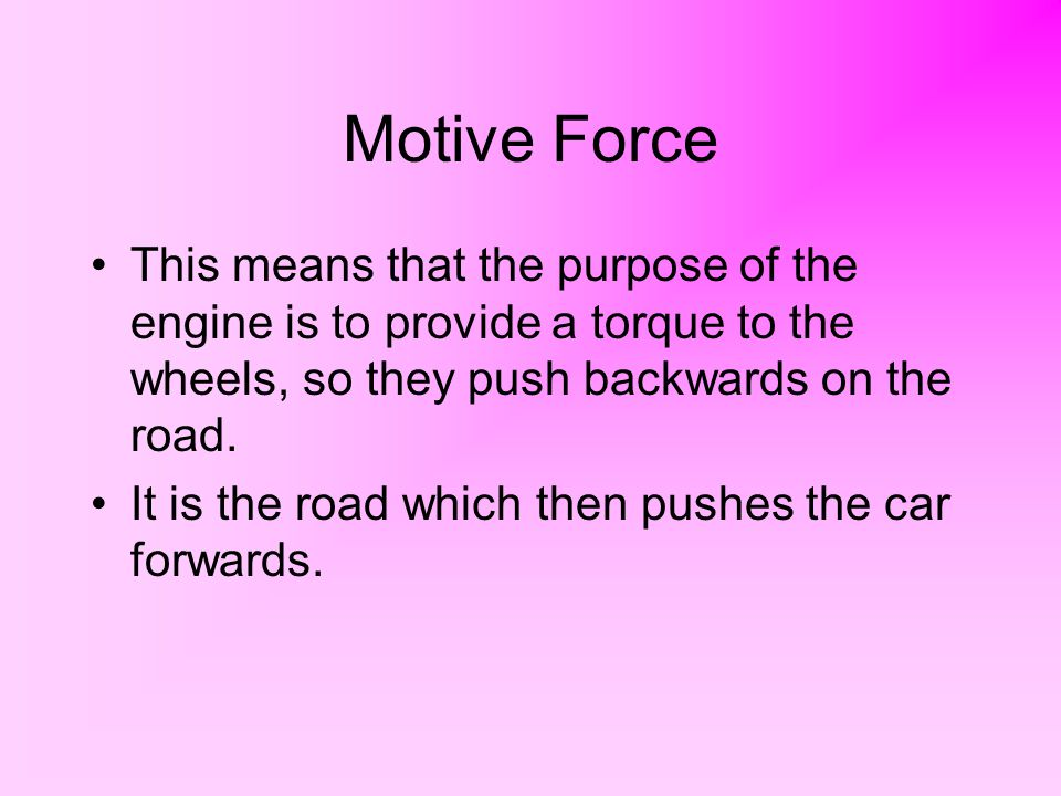 Motive Force This means that the purpose of the engine is to provide a torque to the wheels, so they push backwards on the road.
