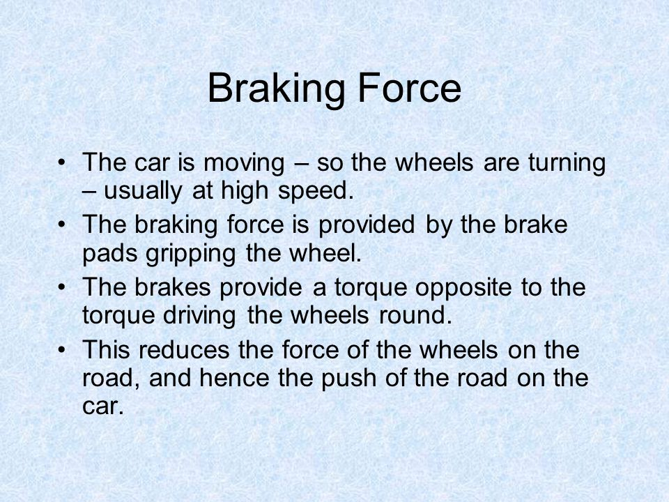 Braking Force The car is moving – so the wheels are turning – usually at high speed.
