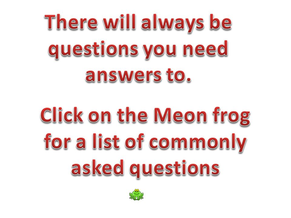 There will always be questions you need. answers to. Click on the Meon frog. for a list of commonly.