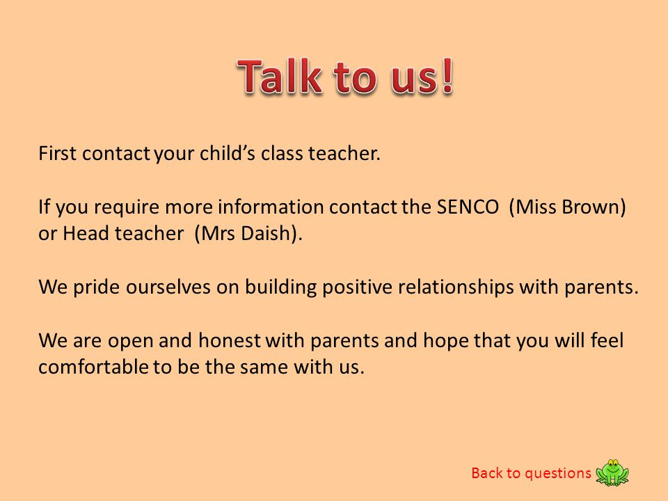 Talk to us! First contact your child's class teacher.