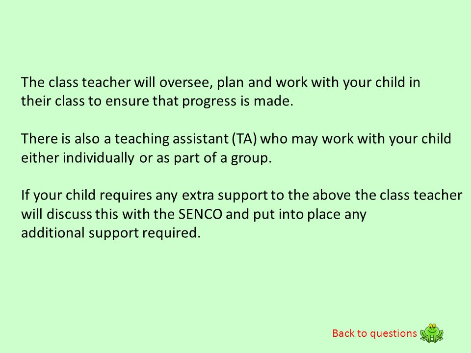 The class teacher will oversee, plan and work with your child in
