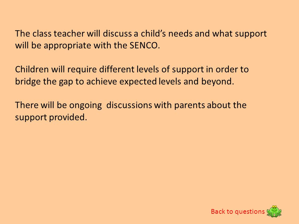 The class teacher will discuss a child's needs and what support