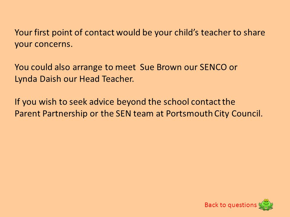 Your first point of contact would be your child's teacher to share