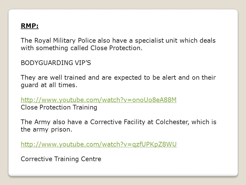 RMP: The Royal Military Police also have a specialist unit which deals with something called Close Protection.