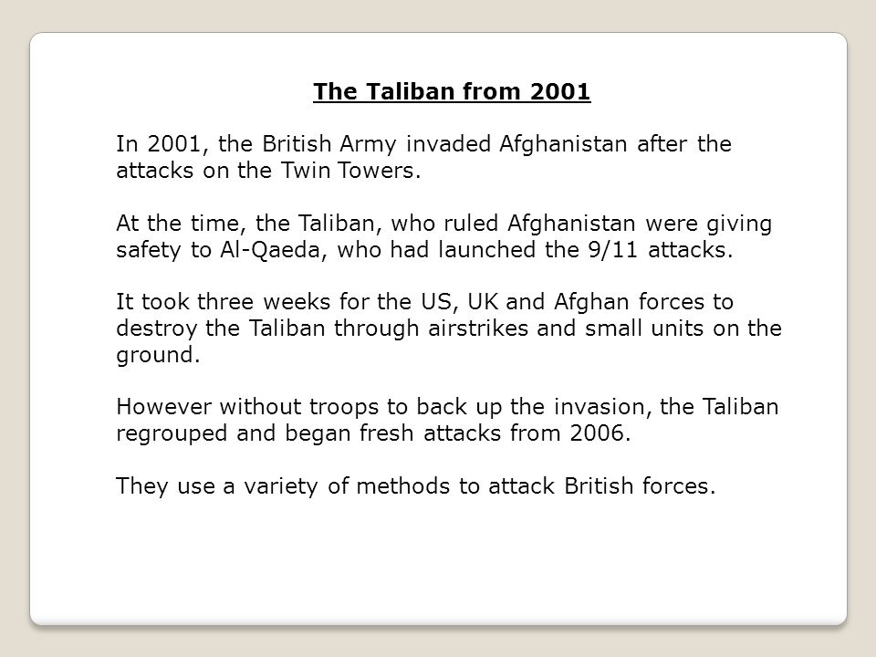 The Taliban from 2001 In 2001, the British Army invaded Afghanistan after the attacks on the Twin Towers.