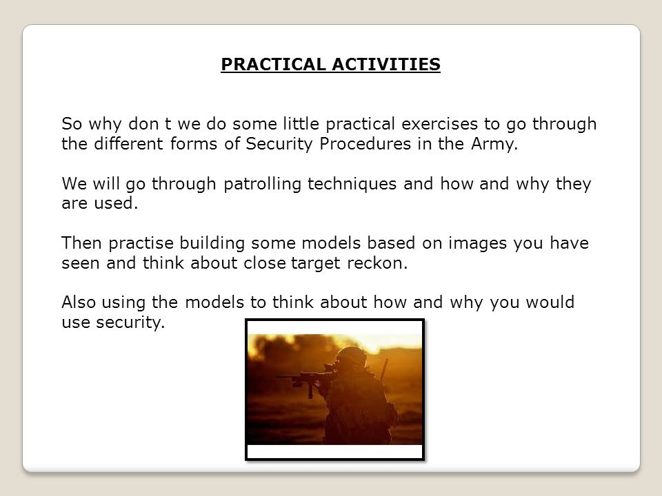 PRACTICAL ACTIVITIES So why don t we do some little practical exercises to go through the different forms of Security Procedures in the Army.