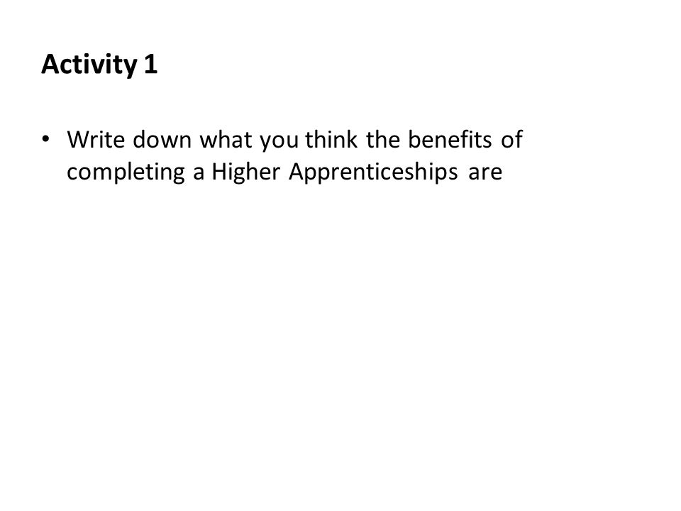 Activity 1 Write down what you think the benefits of completing a Higher Apprenticeships are.