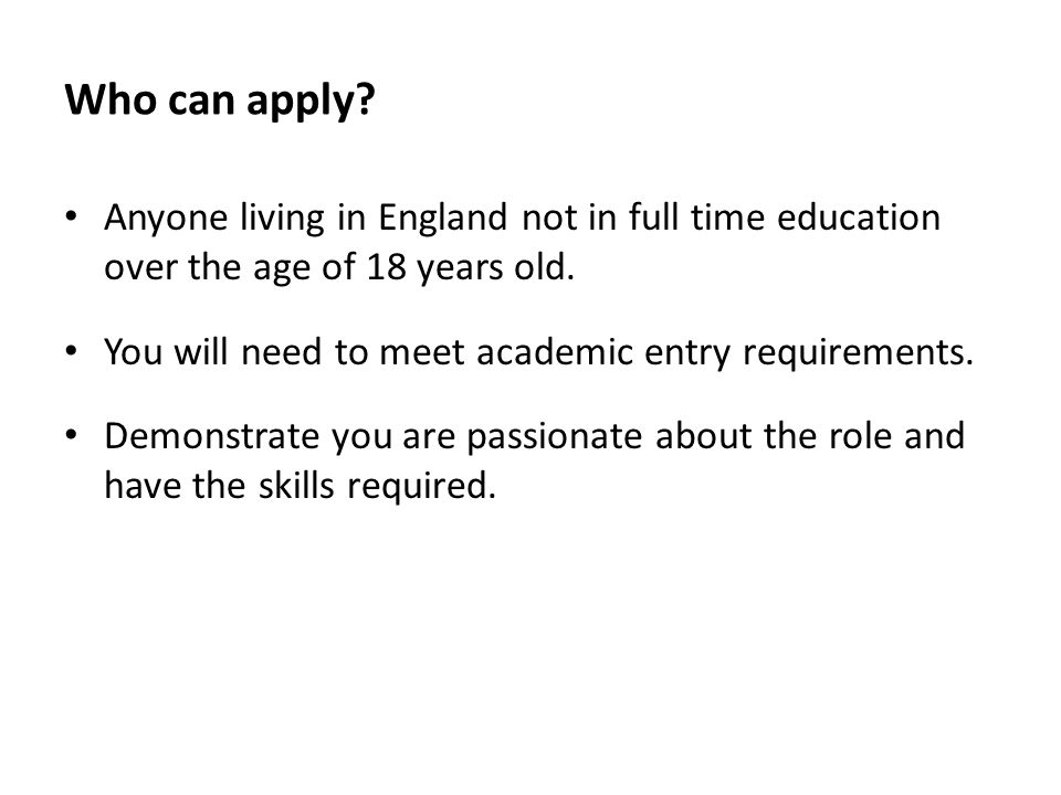 Who can apply Anyone living in England not in full time education over the age of 18 years old.