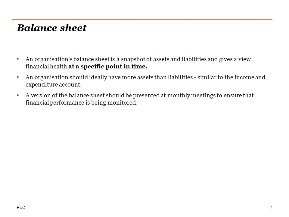 Balance sheet An organisation's balance sheet is a snapshot of assets and liabilities and gives a view financial health at a specific point in time.