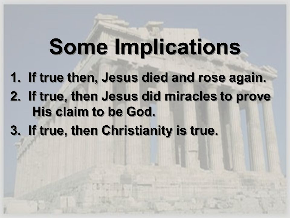 Some Implications 1. If true then, Jesus died and rose again.