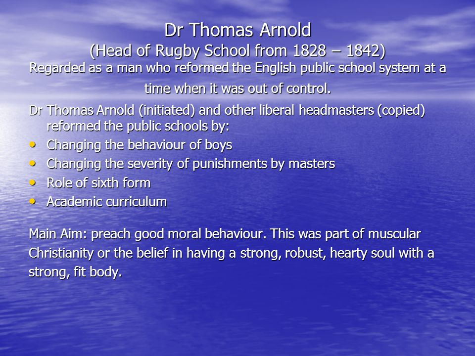 Dr Thomas Arnold (Head of Rugby School from 1828 – 1842) Regarded as a man who reformed the English public school system at a time when it was out of control.