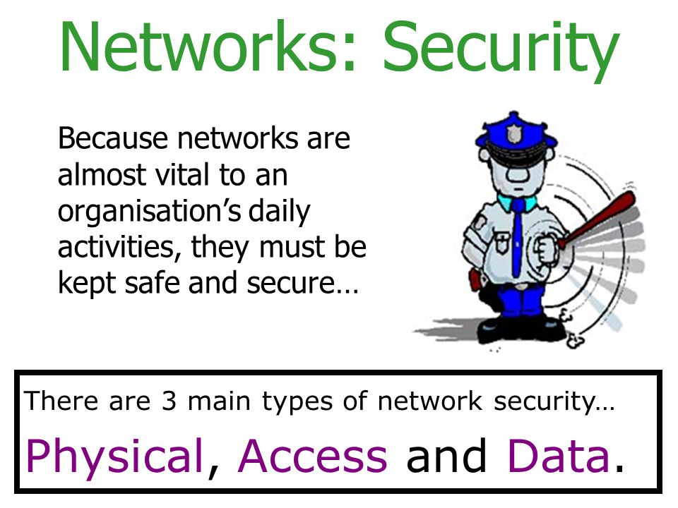 Networks: Security Physical, Access and Data.