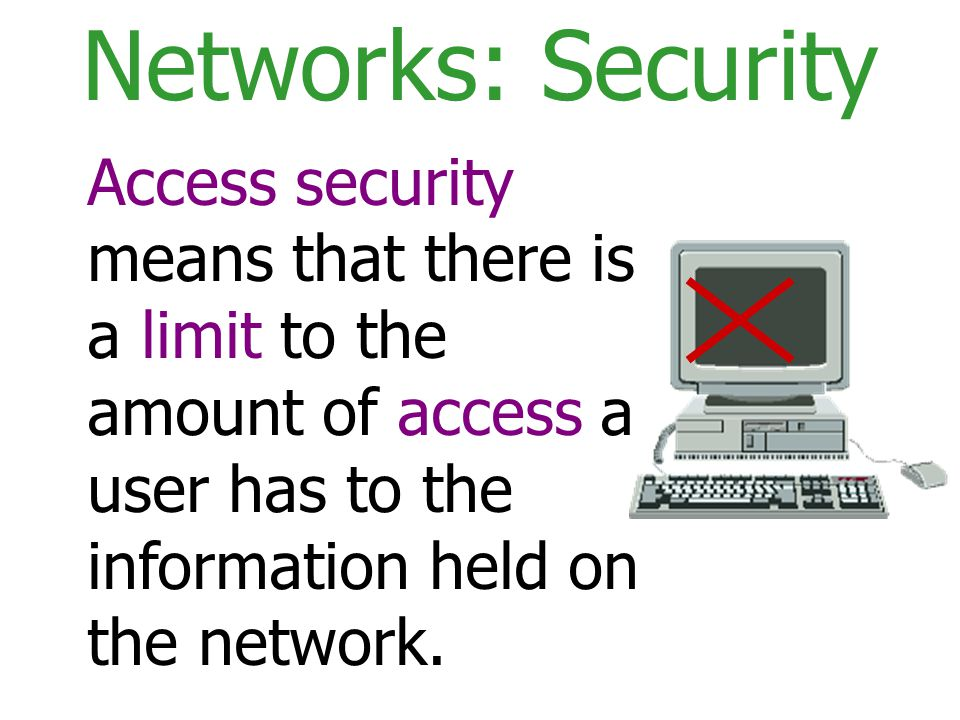 Networks: Security Access security means that there is a limit to the amount of access a user has to the information held on the network.