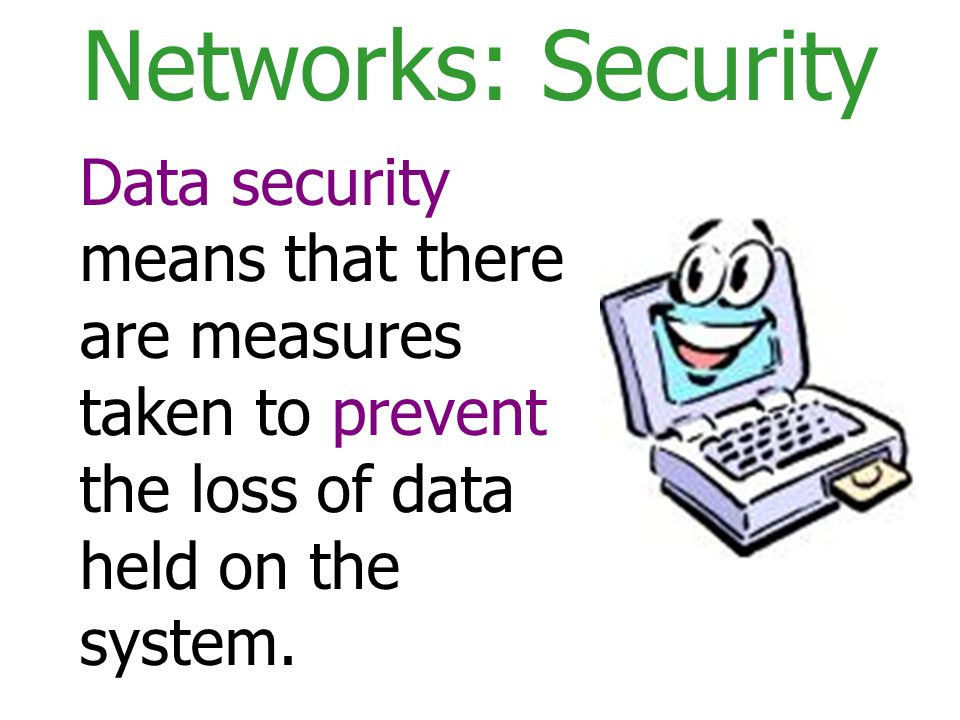 Networks: Security Data security means that there are measures taken to prevent the loss of data held on the system.