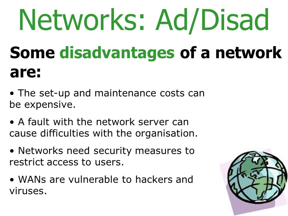 Networks: Ad/Disad Some disadvantages of a network are: