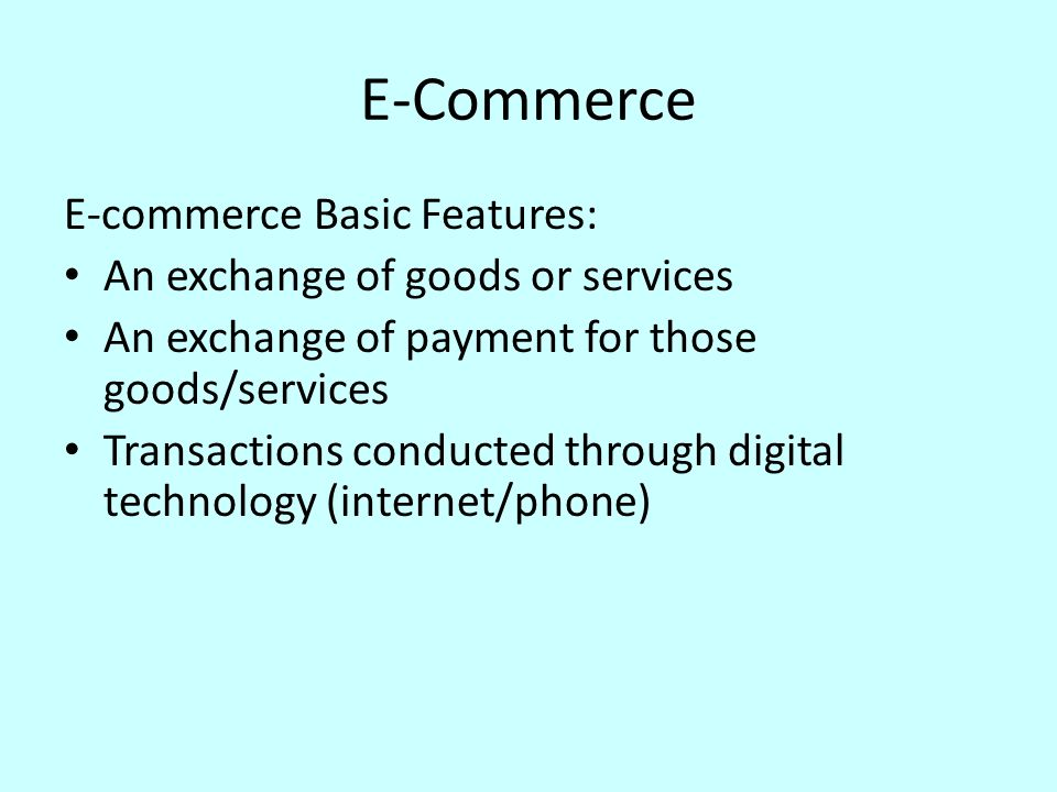 E-Commerce E-commerce Basic Features: An exchange of goods or services