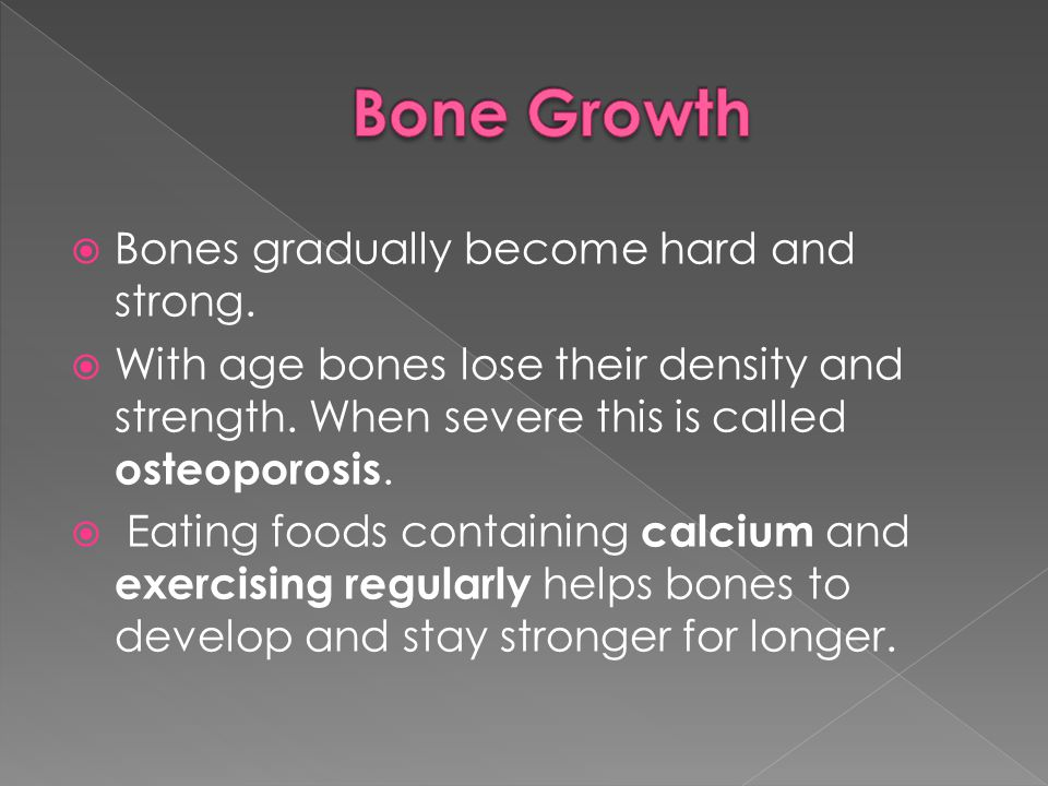 Bone Growth Bones gradually become hard and strong.