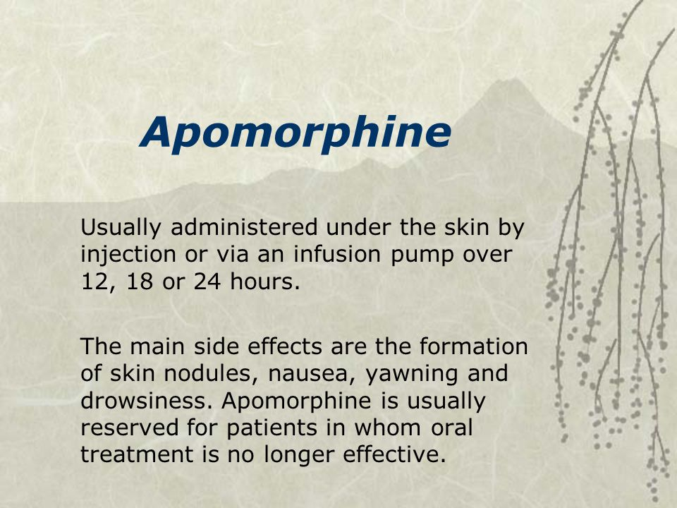 Apomorphine Usually administered under the skin by injection or via an infusion pump over 12, 18 or 24 hours.