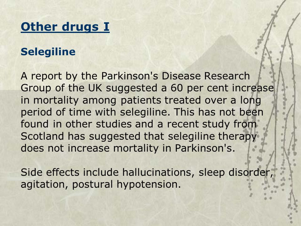 Other drugs I Selegiline A report by the Parkinson s Disease Research Group of the UK suggested a 60 per cent increase in mortality among patients treated over a long period of time with selegiline.