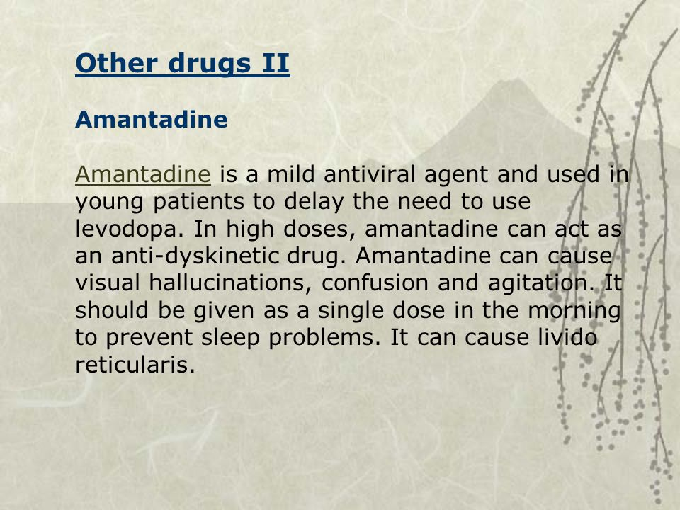 Other drugs II Amantadine Amantadine is a mild antiviral agent and used in young patients to delay the need to use levodopa.