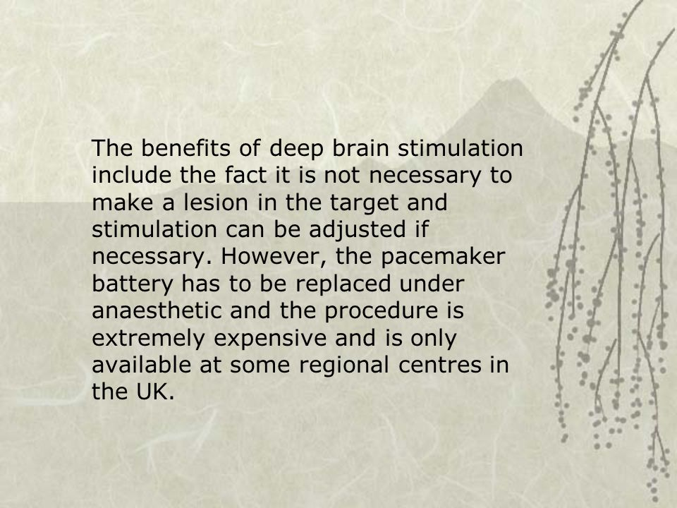 The benefits of deep brain stimulation include the fact it is not necessary to make a lesion in the target and stimulation can be adjusted if necessary.