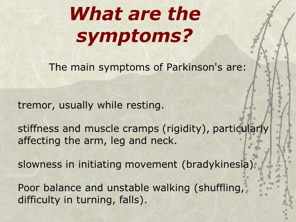 The main symptoms of Parkinson s are: