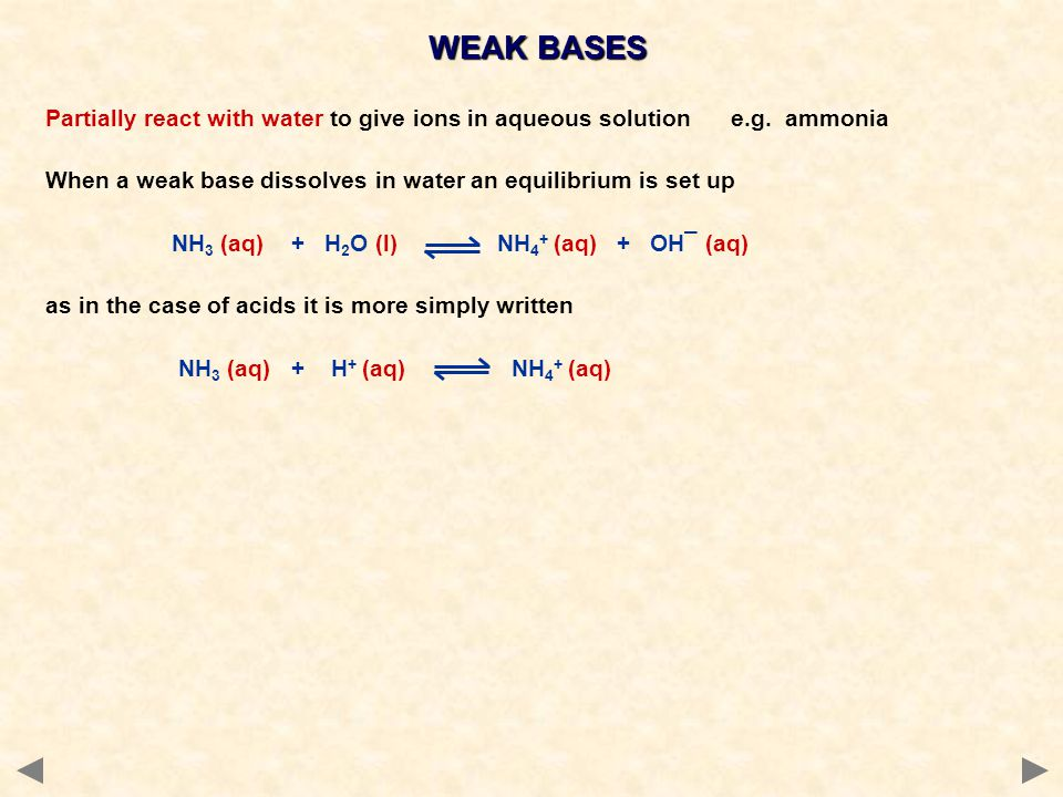 WEAK BASES Partially react with water to give ions in aqueous solution e.g. ammonia.