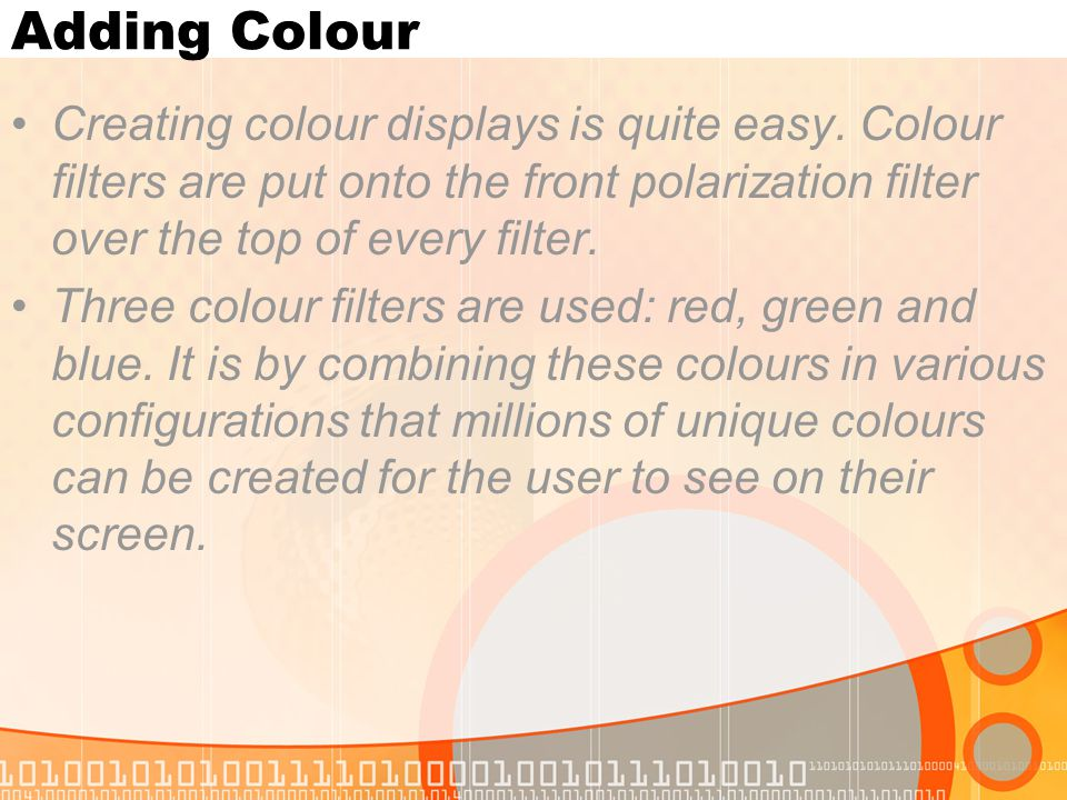 Adding Colour Creating colour displays is quite easy. Colour filters are put onto the front polarization filter over the top of every filter.