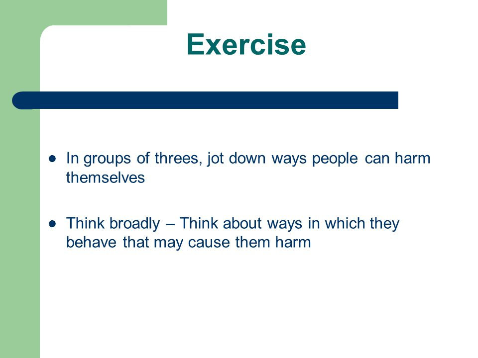 Exercise In groups of threes, jot down ways people can harm themselves