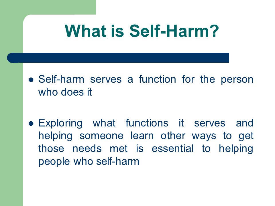 What is Self-Harm Self-harm serves a function for the person who does it.