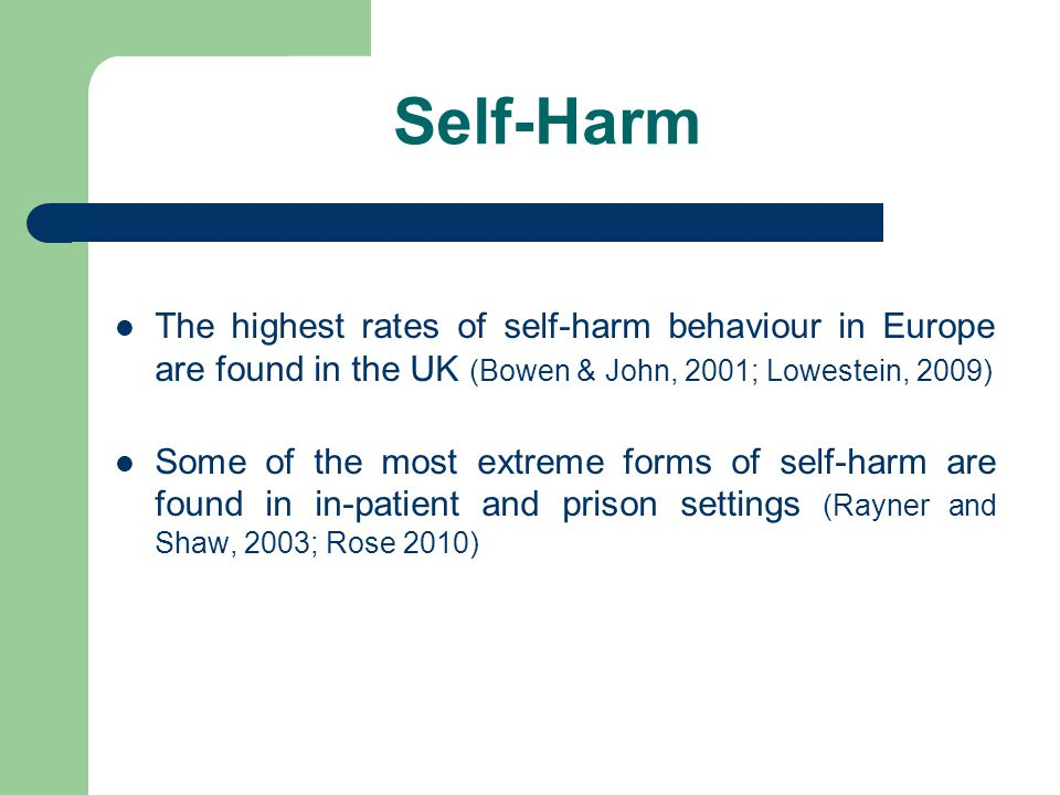 Self-Harm The highest rates of self-harm behaviour in Europe are found in the UK (Bowen & John, 2001; Lowestein, 2009)