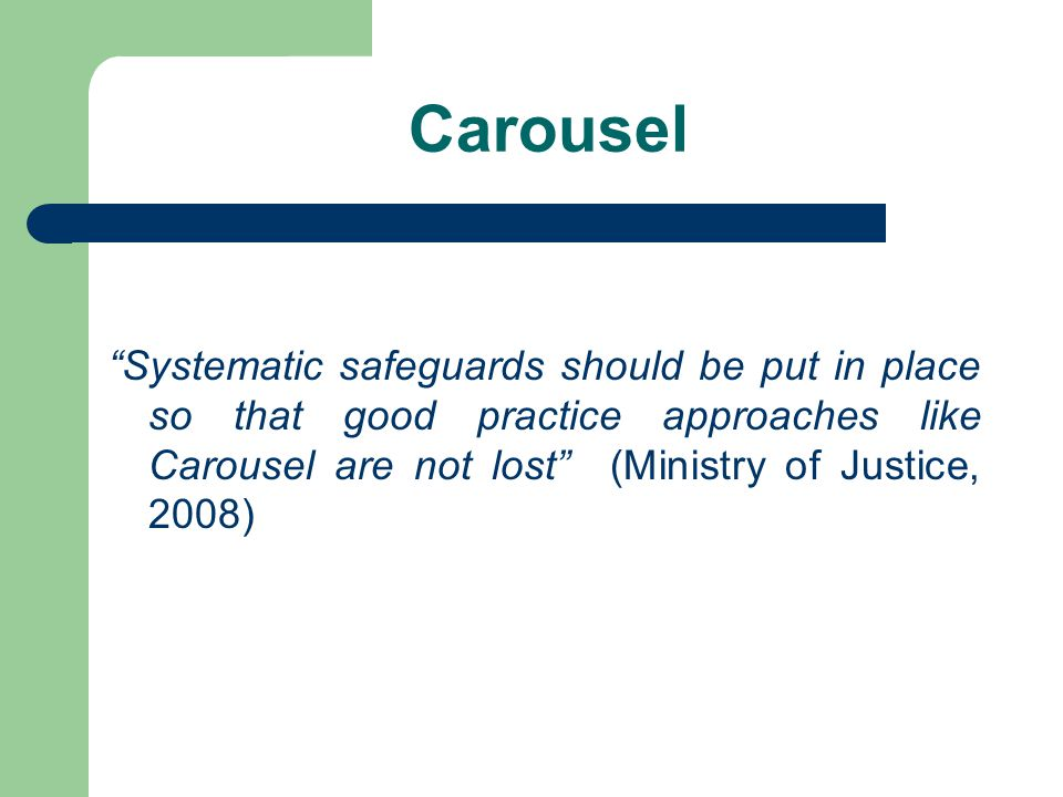 Carousel Systematic safeguards should be put in place so that good practice approaches like Carousel are not lost (Ministry of Justice, 2008)