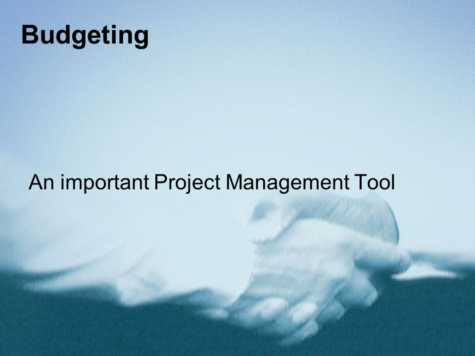Budgeting An important Project Management Tool