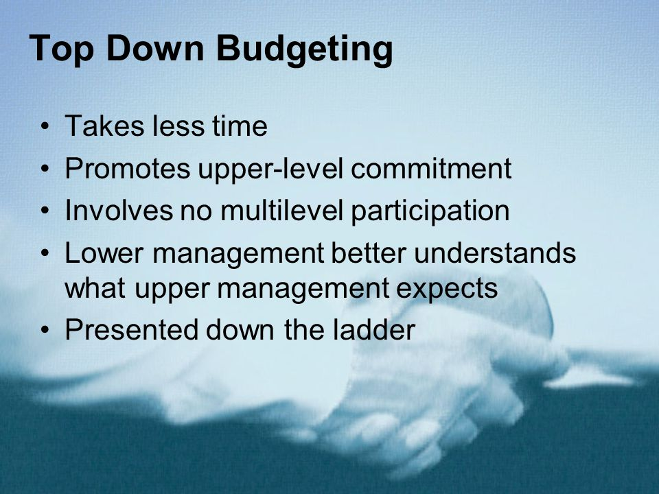 Top Down Budgeting Takes less time Promotes upper-level commitment