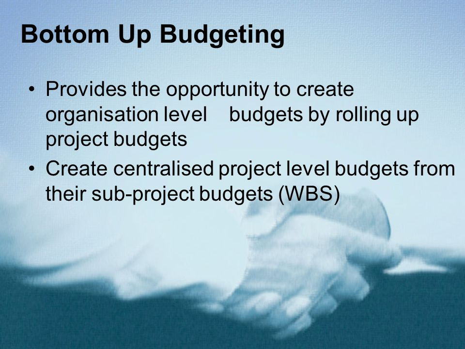 Bottom Up Budgeting Provides the opportunity to create organisation level budgets by rolling up project budgets.
