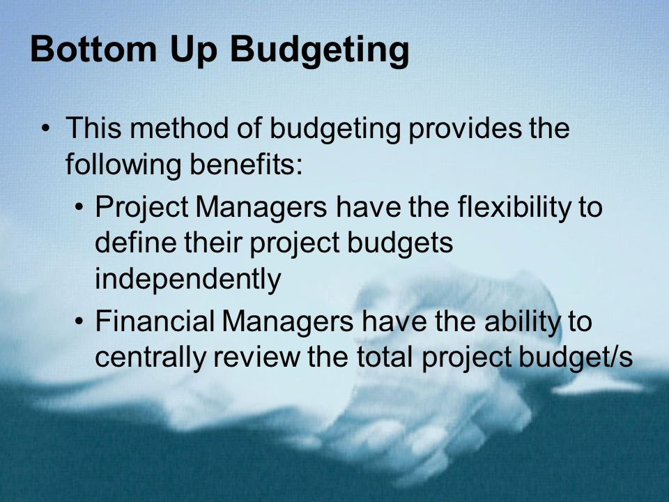 Bottom Up Budgeting This method of budgeting provides the following benefits: