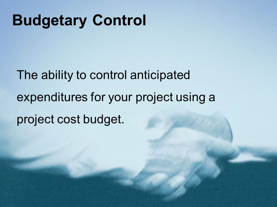 Budgetary Control The ability to control anticipated