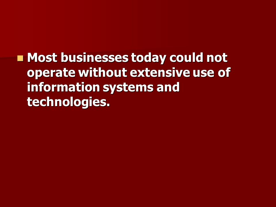 Most businesses today could not operate without extensive use of information systems and technologies.