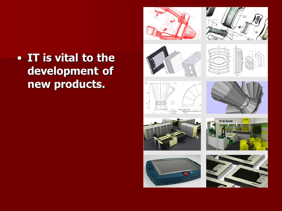 IT is vital to the development of new products.