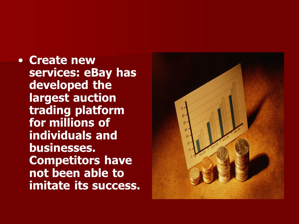 Create new services: eBay has developed the largest auction trading platform for millions of individuals and businesses.