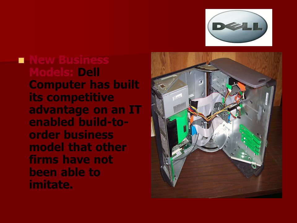 New Business Models: Dell Computer has built its competitive advantage on an IT enabled build-to-order business model that other firms have not been able to imitate.