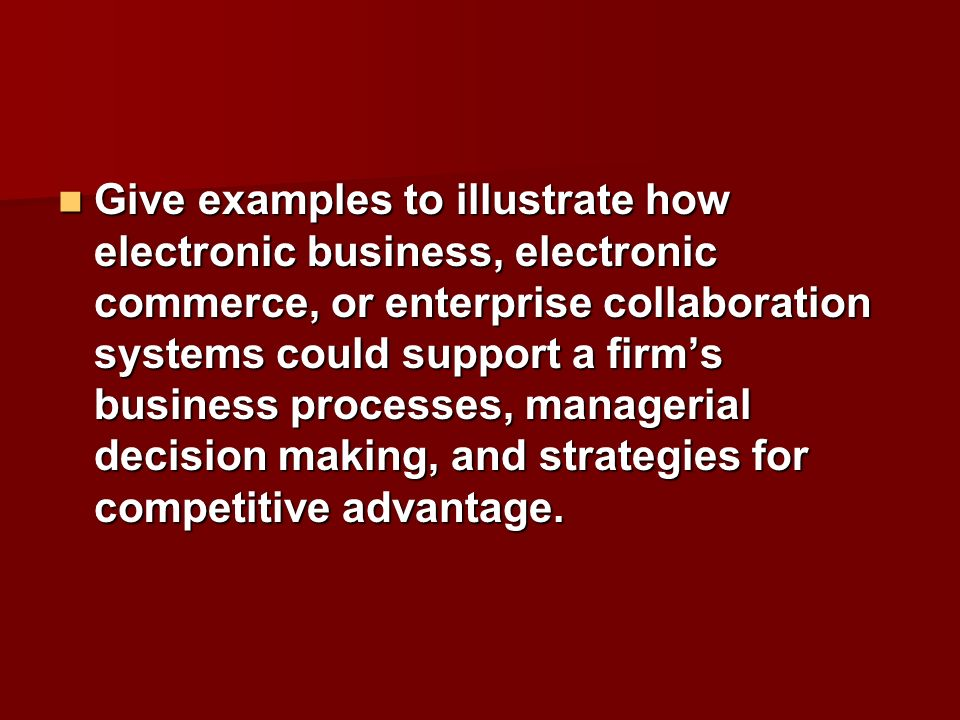 Give examples to illustrate how electronic business, electronic commerce, or enterprise collaboration systems could support a firm's business processes, managerial decision making, and strategies for competitive advantage.