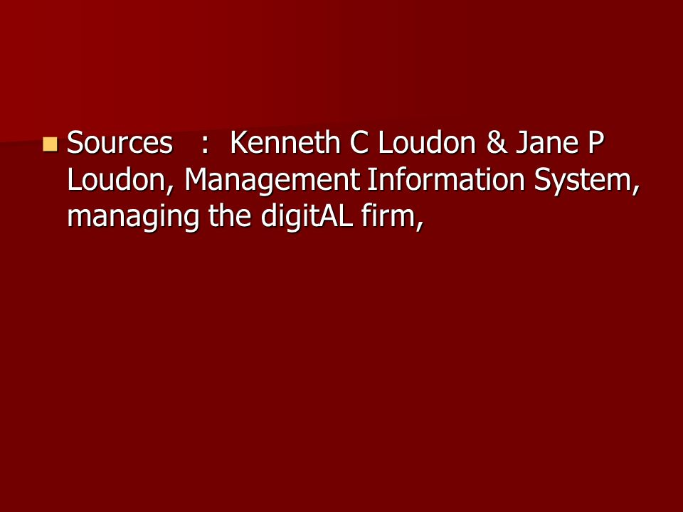 Sources : Kenneth C Loudon & Jane P Loudon, Management Information System, managing the digitAL firm,