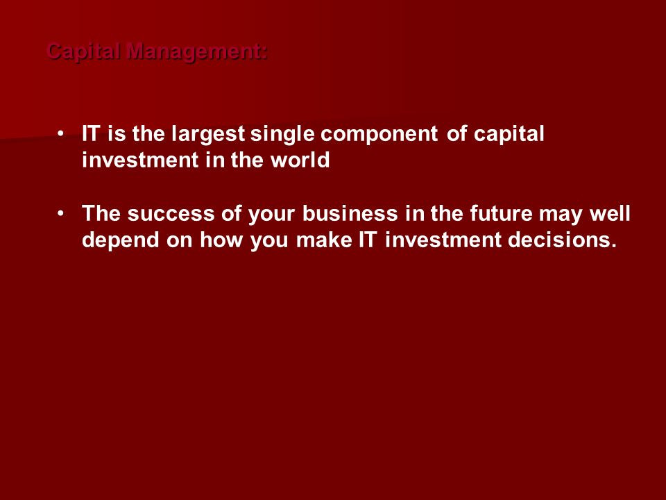 Capital Management: IT is the largest single component of capital investment in the world.